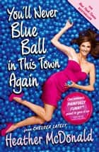 You'll Never Blue Ball in This Town Again ebook by Heather McDonald