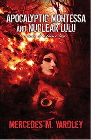 Apocalyptic Montessa and Nuclear Lulu: A Tale of Atomic Love ebook by Mercedes M. Yardley