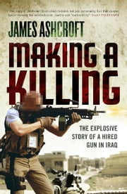 Making A Killing - The Explosive Story of a Hired Gun in Iraq ebook by James Ashcroft