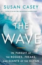 The Wave - In Pursuit of the Rogues, Freaks and Giants of the Ocean ebook by Susan Casey