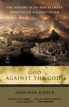 God Against the Gods - The History of the War Between Monotheism and Polytheism ebook by Jonathan Kirsch