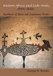 Western Africa and Cabo Verde, 1790s-1830s - Symbiosis of Slave and Legitimate Trades ebook by George E. Brooks