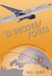23 Degrees South - A Tropical Tale of Changing Whether... ebook by Neal Rabin
