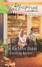 The Bachelor Baker (Mills & Boon Love Inspired) (The Heart of Main Street, Book 2) ebook by Carolyne Aarsen
