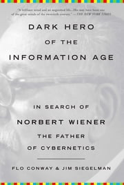 Dark Hero of the Information Age - In Search of Norbert Wiener, The Father of Cybernetics ebook by Flo Conway,Jim Siegelman