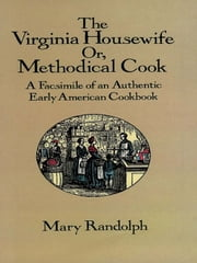 The Virginia Housewife - Or Methodical Cook: A Facsimile of an Authentic Early American Cookbook ebook by Mary Randolph