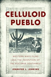 Celluloid Pueblo - Western Ways Films and the Invention of the Postwar Southwest ebook by Jennifer Lei Jenkins