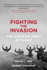 Fighting the Invasion - The German Army at D-Day ebook by David C. Isby,Robert Kershaw