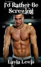I'd Rather Be Screwing (a nearly free bondage and spanking gay male foursome erotica) ebook by Layla Lewis