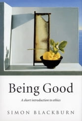 Being Good: A Short Introduction to Ethics - A Short Introduction to Ethics ebook by Simon Blackburn