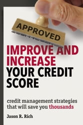 Improve and Increase Your Credit Score - Credit Management Strategies that Will Save You Thousands ebook by Jason R. Rich