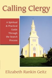 Calling Clergy - A Spiritual and Practical Guide through the Search Process ebook by Elizabeth Rankin Geitz