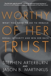 Worthy of Her Trust - What You Need to Do to Rebuild Sexual Integrity and Win Her Back ebook by Stephen Arterburn,Jason B. Martinkus