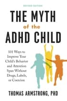 The Myth of the ADHD Child, Revised Edition - 101 Ways to Improve Your Child's Behavior and Attention Span Without Drugs,Labels, or Coercion ebook by Thomas Armstrong