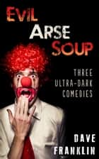 Evil Arse Soup: Three Ultra-Dark Comedies ebook by Dave Franklin