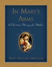 In Mary's Arms: A Christmas Message for Mothers ebook by Mary Holland McCann