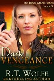 Dark Vengeance (The Black Creek Series, Book 3) ebook by R.T. Wolfe