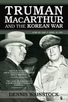 Truman, MacArthur and the Korean War ebook by Dennis D. Wainstock