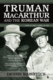 Truman, MacArthur and the Korean War - June 1950-July 1951 ebook by Dennis D. Wainstock