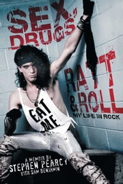 Sex, Drugs, Ratt & Roll - My Life in Rock ebook by Stephen Pearcy,Sam Benjamin