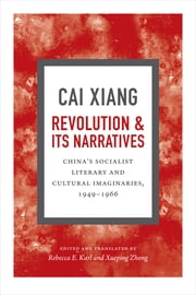 Revolution and Its Narratives - China's Socialist Literary and Cultural Imaginaries, 19491966 ebook by Xiang Cai,Rebecca E. Karl,Xueping Zhong