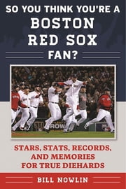 So You Think You're a Boston Red Sox Fan? - Stars, Stats, Records, and Memories for True Diehards ebook by Bill Nowlin