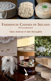 Farmhouse Cheeses of Ireland: A Celebration ebook by Glynn  Anderson, John McLaughlin