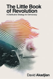 The Little Book of Revolution - A Distributive Strategy for Democracy ebook by David Akadjian, Mollie Brumm, Maiez Mehdi