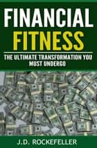 Financial Fitness: The Ultimate Transformation You Must Undergo ebook by J.D. Rockefeller