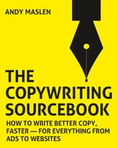 The Copywriting Sourcebook - How to write better copy, faster for everything from ads to websites ebook by Andy Maslen