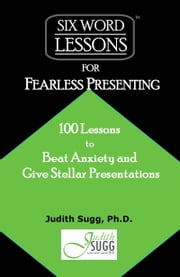 Six-Word Lessons for Fearless Presenting: 100 Lessons to Beat Anxiety and Give Stellar Presentations ebook by Judith Sugg