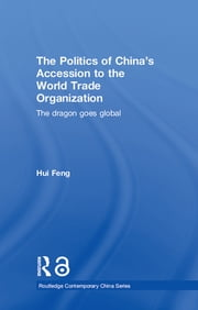 The Politics of China's Accession to the World Trade Organization - The Dragon Goes Global ebook by Hui Feng