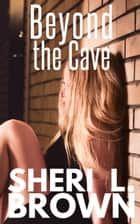 Beyond the Cave ebook by Sheri L. Brown