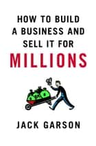 How to Build a Business and Sell It for Millions ebook by Jack Garson