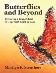 Butterflies and Beyond - Preparing A Young Child to Cope with Grief or Loss ebook by Marilyn F Struthers