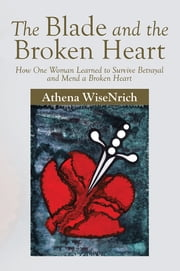 The Blade and the Broken Heart - How One Woman Learned to Survive Betrayal and Mend a Broken Heart ebook by Athena WiseNrich