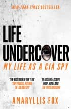 Life Undercover - Coming of Age in the CIA ebook by Amaryllis Fox