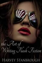 The Art of Writing Flash Fiction ebook by Harvey Stanbrough