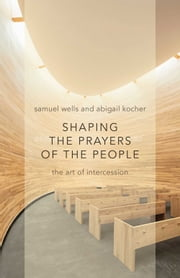 Shaping the Prayers of the People - The Art of Intercession ebook by Samuel Wells,Abigail Kocher