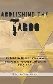 Abolishing the Taboo - Dwight D. Eisenhower and American Nuclear Doctrine, 1945-1961 ebook by Brian Madison Jones