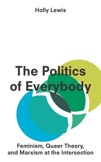 The Politics of Everybody - Feminism, Queer Theory, and Marxism at the Intersection ebook by Assistant Professor Holly Lewis