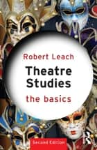 Theatre Studies: The Basics ebook by Robert Leach