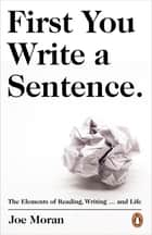 First You Write a Sentence. - The Elements of Reading, Writing … and Life. ebook by Joe Moran