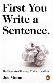 First You Write a Sentence. - The Elements of Reading, Writing … and Life ebook by Joe Moran