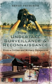 How to Undertake Surveillance and Reconnaissance - From a Civilian and Military Perspective ebook by Henry  Prunckun