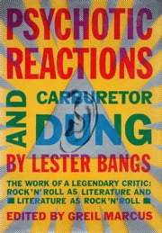 Psychotic Reactions and Carburetor Dung - The Work of a Legendary Critic: Rock'N'Roll as Literature and Literature as Rock 'N'Roll ebook by Lester Bangs