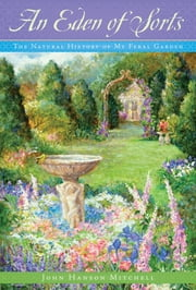 An Eden of Sorts: The Natural History of My Feral Garden ebook by John Hanson Mitchell