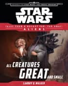 Star Wars Journey to the Force Awakens: All Creatures Great and Small - Tales From a Galaxy Far, Far Away ebook by Disney Lucasfilm Press