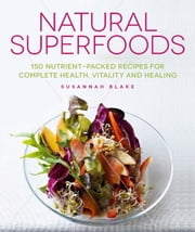 Natural Superfoods - 150 Nutrient-packed Recipes for Complete Health, Vitality and Healing ebook by Susannah Blake