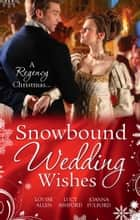 Snowbound Wedding Wishes: An Earl Beneath the Mistletoe / Twelfth Night Proposal / Christmas at Oakhurst Manor (Mills & Boon M&B) eBook by Louise Allen, Lucy Ashford, Joanna Fulford